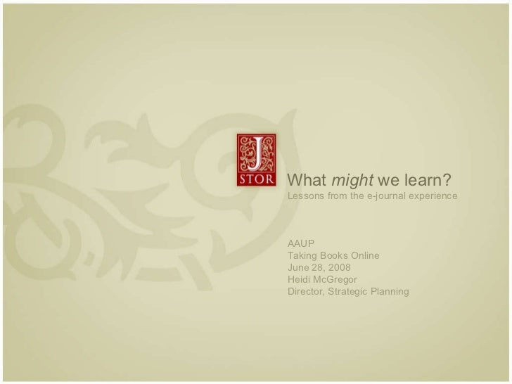 What  might  we learn? Lessons from the e-journal experience  AAUP Taking Books Online June 28, 2008 Heidi McGregor Direct...