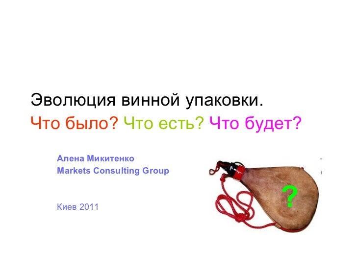 Эволюция винной упаковки. Что было?   Что есть?   Что будет?   Алена Микитенко Markets Consulting Group Киев 2011 ?