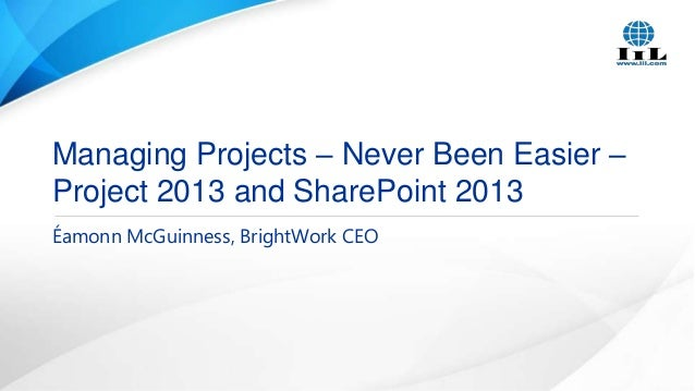 Managing Projects – Never Been Easier – Project 2013 and SharePoint 2013 Éamonn McGuinness, BrightWork CEO