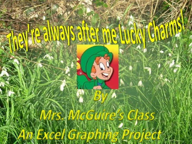 They're always after me Lucky Charms!<br />By <br />Mrs. McGuire's Class<br />An Excel Graphing Project  <br />