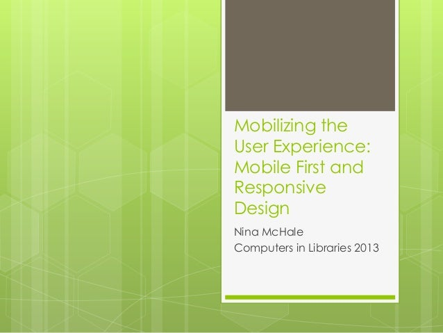 Mobilizing theUser Experience:Mobile First andResponsiveDesignNina McHaleComputers in Libraries 2013