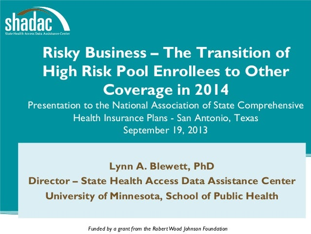 Funded by a grant from the RobertWood Johnson Foundation Risky Business – The Transition of High Risk Pool Enrollees to Ot...