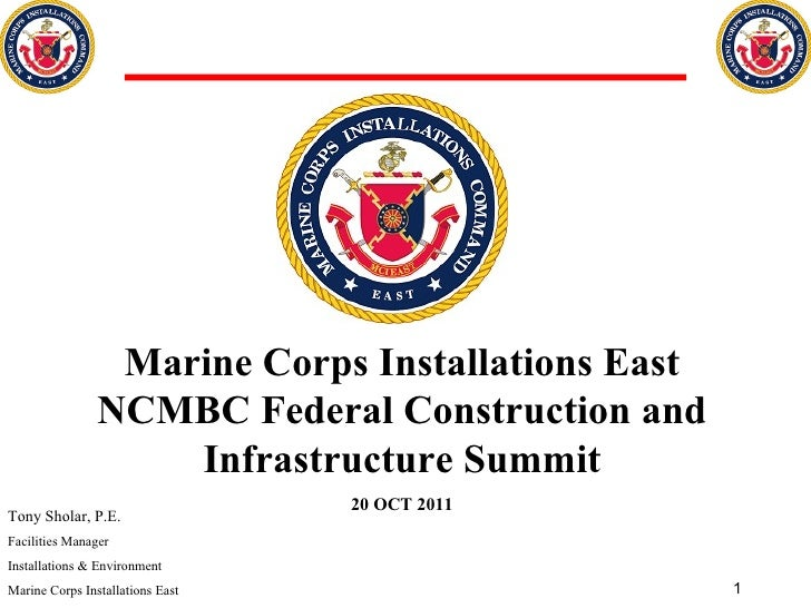 Marine Corps Installations East NCMBC Federal Construction and Infrastructure Summit 20 OCT 2011 Tony Sholar, P.E. Facilit...