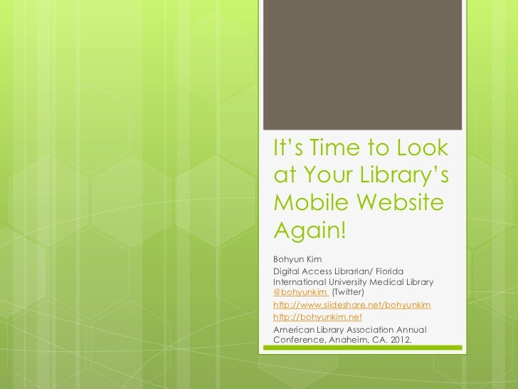 It's Time to Lookat Your Library'sMobile WebsiteAgain!Bohyun KimDigital Access Librarian/ FloridaInternational University ...