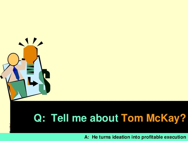 Q: Tell me about Tom McKay?                                              1        A: He turns ideation into profitable exe...