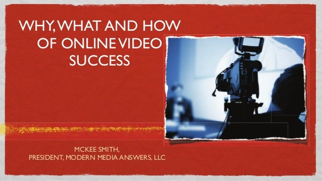 WHY, WHAT AND HOW OF ONLINE VIDEO SUCCESS  MCKEE SMITH, PRESIDENT, MODERN MEDIA ANSWERS, LLC