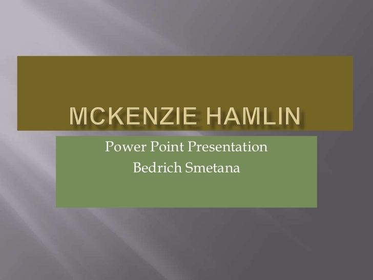 McKenzie Hamlin<br />Power Point Presentation<br />Bedrich Smetana <br />