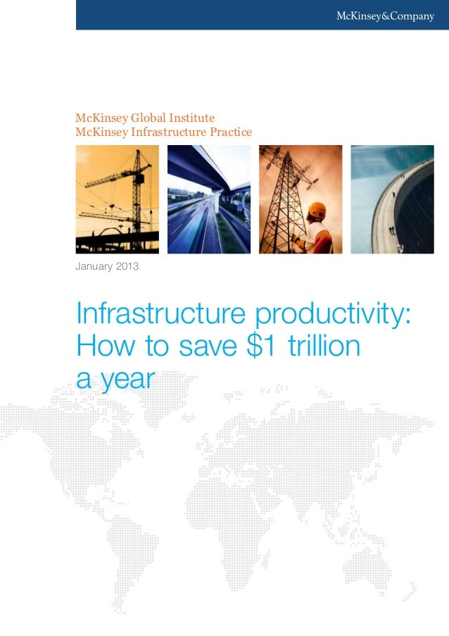 Infrastructure productivity: How to save $1 trillion a year January 2013 McKinsey Global Institute McKinsey Infrastructure...