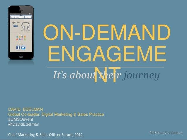 ON-DEMAND ENGAGEME NT DAVID EDELMAN Global Co-leader, Digital Marketing & Sales Practice #CMSOevent @DavidEdelman It's abo...