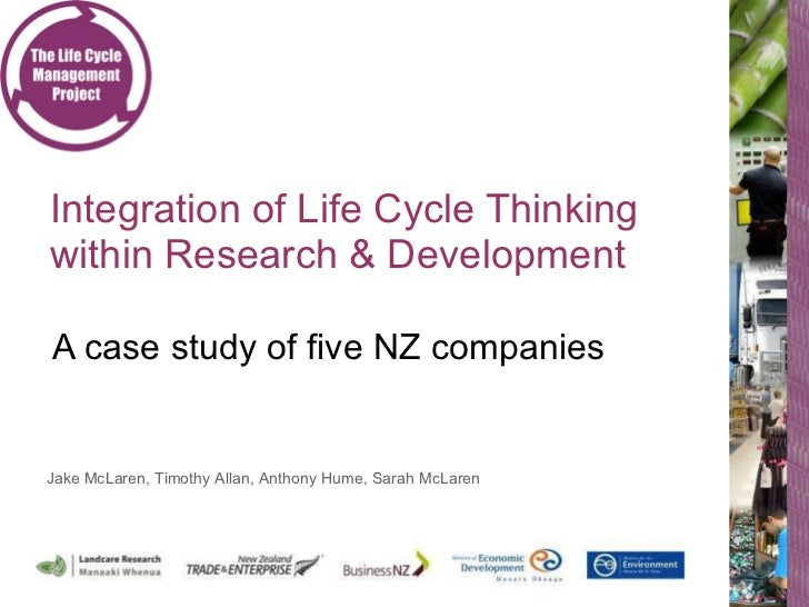 Integration of Life Cycle Thinking within Research & Development  A case study of five NZ companies Jake McLaren, Timothy ...