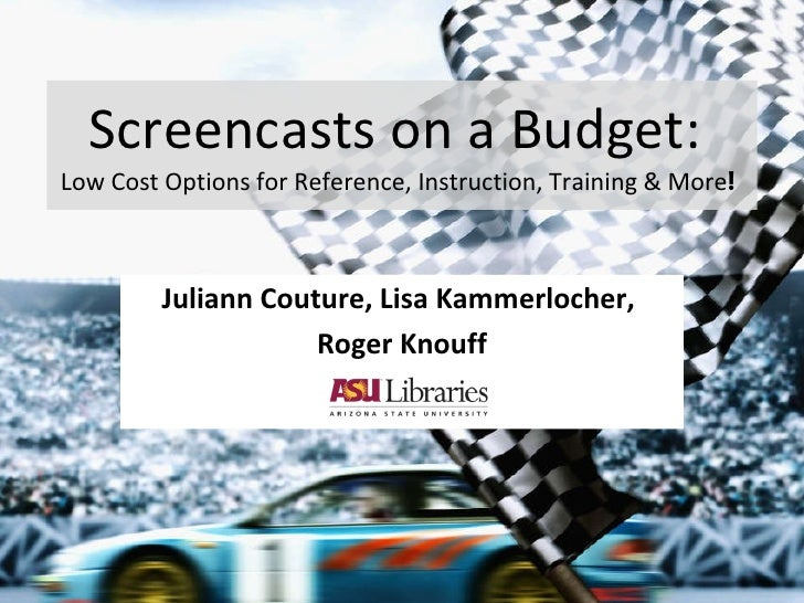 Screencasts on a Budget:  Low Cost Options for Reference, Instruction, Training & More ! Juliann Couture, Lisa Kammerloche...