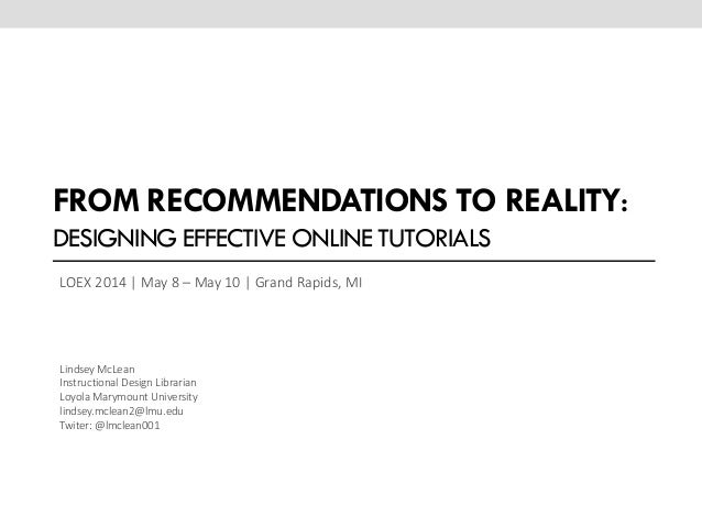 FROM RECOMMENDATIONS TO REALITY: DESIGNING EFFECTIVE ONLINE TUTORIALS LOEX 2014 | May 8 – May 10 | Grand Rapids, MI Lindse...