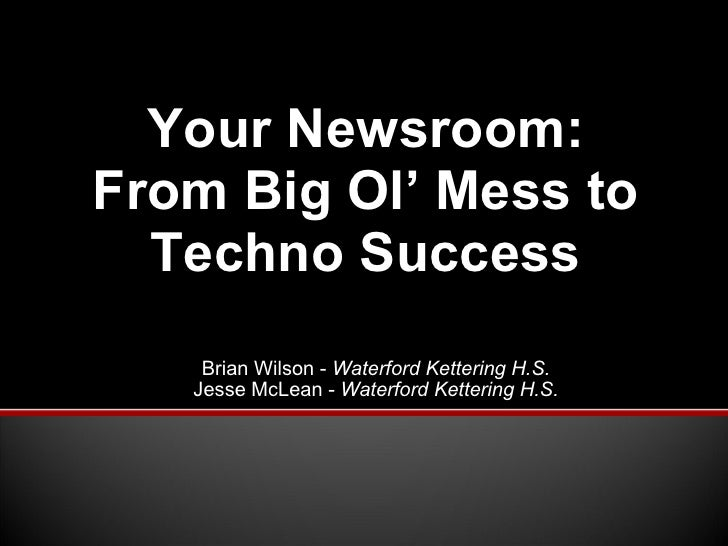 Brian Wilson -  Waterford Kettering H.S. Jesse McLean -  Waterford Kettering H.S. Your Newsroom: From Big Ol' Mess to Tech...