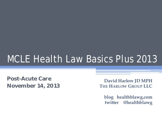 1  MCLE Health Law Basics Plus 2013 Post-Acute Care November 14, 2013  David Harlow JD MPH THE HARLOW GROUP LLC blog healt...