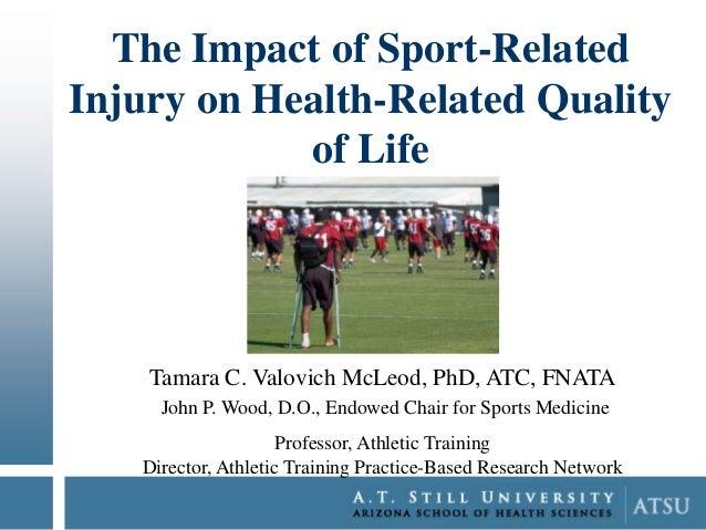 The Impact of Sport-Related Injury on Health-Related Quality of Life  Tamara C. Valovich McLeod, PhD, ATC, FNATA John P. W...