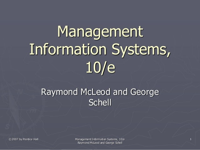 © 2007 by Prentice Hall Management Information Systems, 10/e Raymond McLeod and George Schell 1 Management Information Sys...