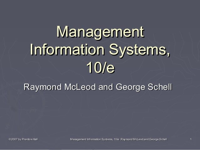 © 2007 by Prentice Hall© 2007 by Prentice Hall Management Information Systems, 10/e Raymond McLeod and George SchellManage...