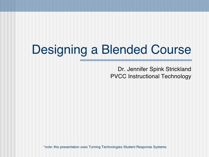 Designing a Blended Course Dr. Jennifer Spink Strickland PVCC Instructional Technology *note: this presentation uses Turni...