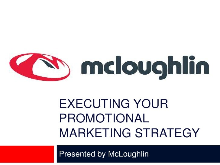 EXECUTING YOUR PROMOTIONAL MARKETING STRATEGY<br />Presented by McLoughlin <br />