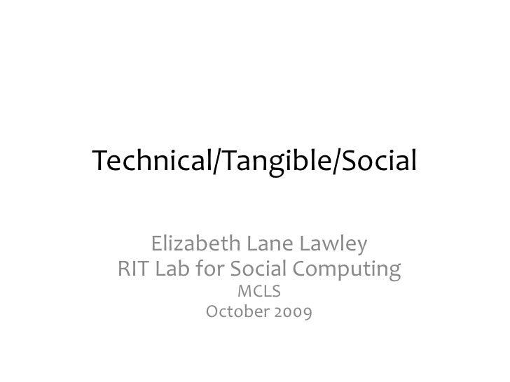 Technical/Tangible/Social<br />Elizabeth Lane LawleyRIT Lab for Social ComputingMCLSOctober 2009<br />
