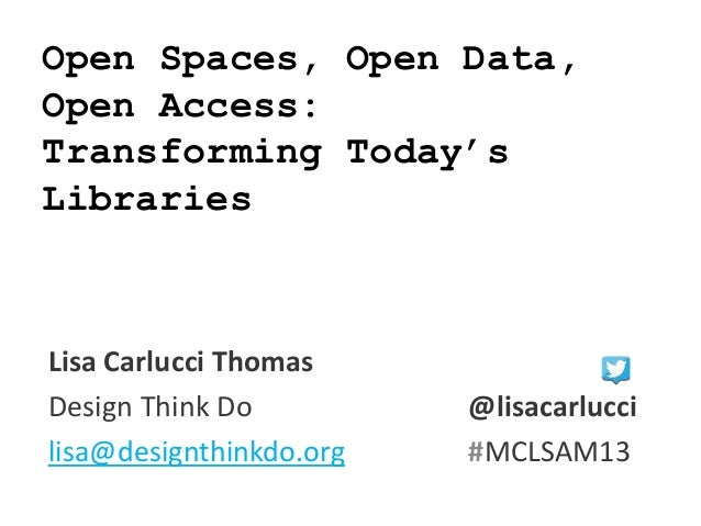 Open Spaces, Open Data, Open Access: Transforming Today's Libraries Lisa Carlucci Thomas Design Think Do @lisacarlucci lis...