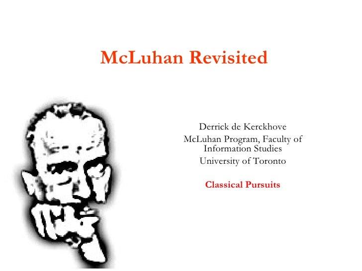 McLuhan Revisited Derrick de Kerckhove McLuhan Program, Faculty of Information Studies University of Toronto Classical Pur...