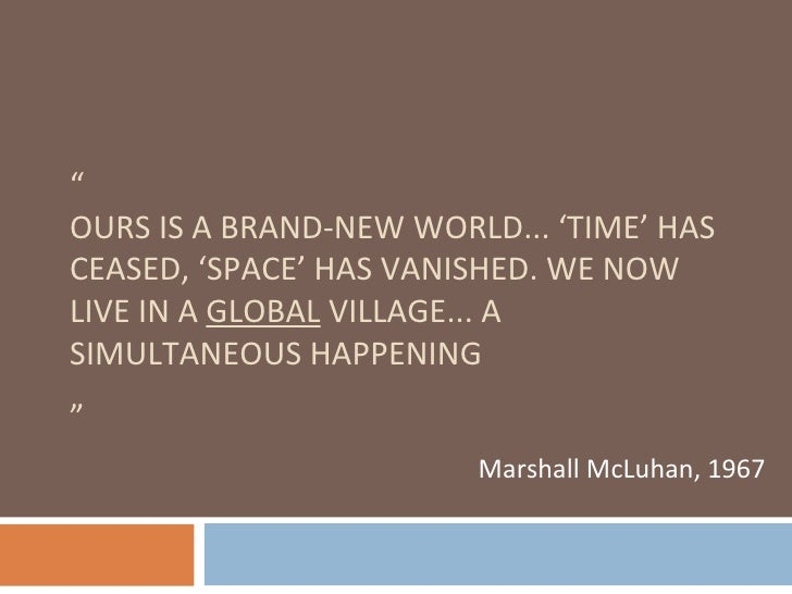 """"""" OURS IS A BRAND-NEW WORLD... 'TIME' HAS CEASED, 'SPACE' HAS VANISHED. WE NOW LIVE IN A  GLOBAL  VILLAGE... A SIMULTANEOU..."""