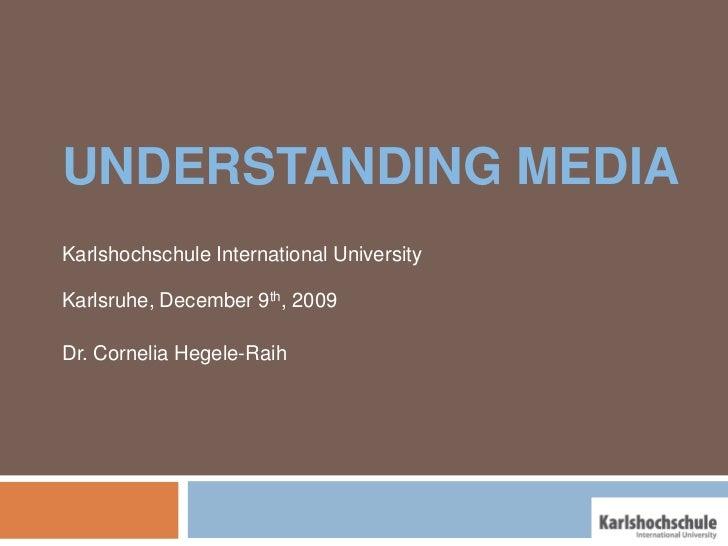UNDERSTANDING MEDIAKarlshochschule International UniversityKarlsruhe, December 9th, 2009Dr. Cornelia Hegele-Raih