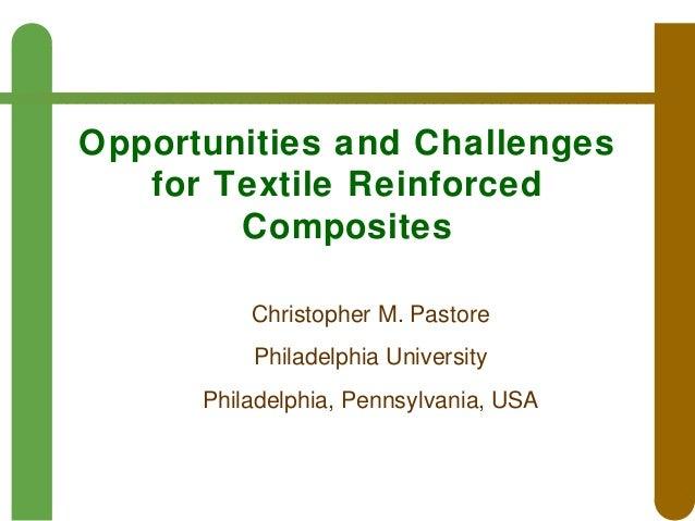 Opportunities and Challenges for Textile Reinforced Composites Christopher M. Pastore Philadelphia University Philadelphia...