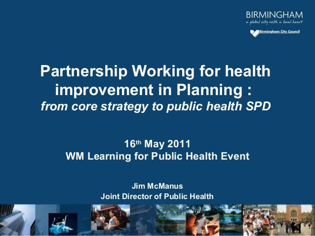 16th May 2011 WM Learning for Public Health Event Jim McManus Joint Director of Public Health Partnership Working for heal...
