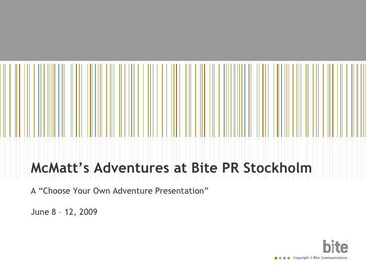 "McMatt's Adventures at Bite PR Stockholm<br />A ""Choose Your Own Adventure Presentation""<br />June 8 – 12, 2009<br />"