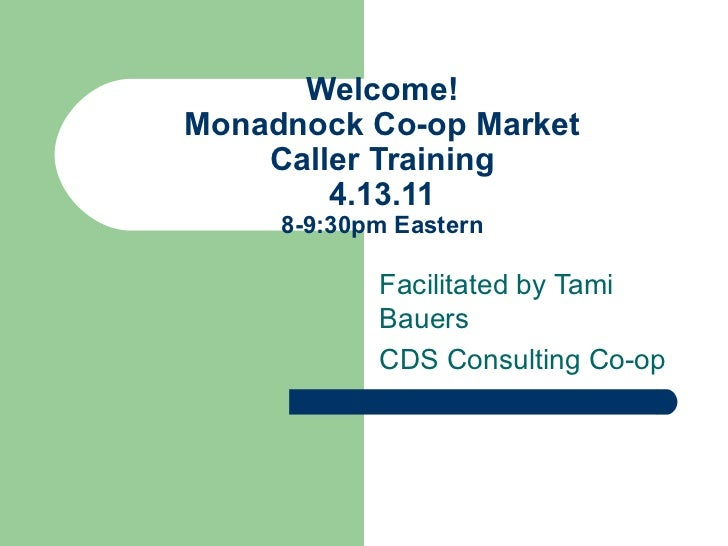 Welcome! Monadnock Co-op Market Caller Training 4.13.11 8-9:30pm Eastern Facilitated by Tami Bauers CDS Consulting Co-op