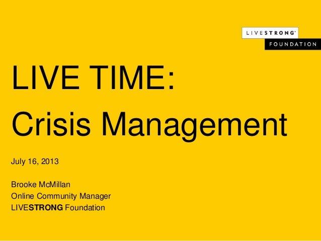 LIVE TIME: Crisis Management July 16, 2013 Brooke McMillan Online Community Manager LIVESTRONG Foundation