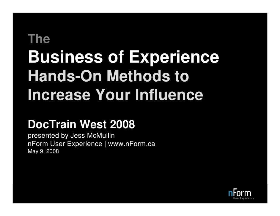 The Business of Experience Hands-On Methods to Increase Your Influence DocTrain West 2008 presented by Jess McMullin nForm...