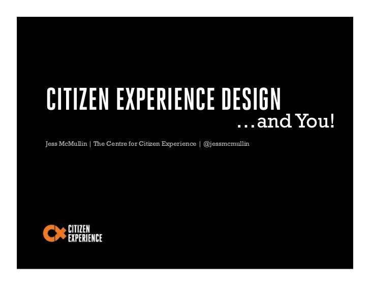 CITIZEN EXPERIENCE DESIGN                                                            …and You!Jess McMullin | The Centre f...