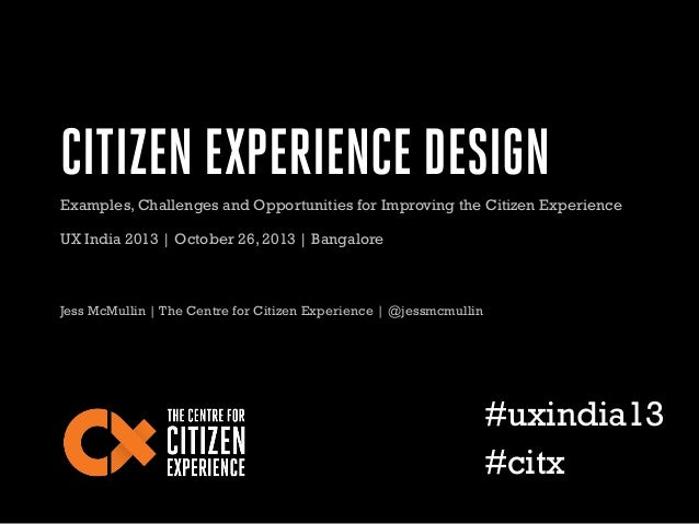 CITIZEN EXPERIENCE DESIGN Examples, Challenges and Opportunities for Improving the Citizen Experience UX India 2013 | Octo...