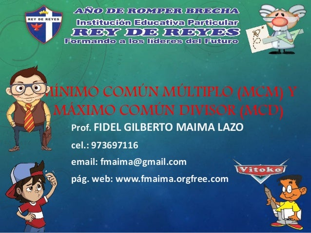 MÍNIMO COMÚN MÚLTIPLO (MCM) Y MÁXIMO COMÚN DIVISOR (MCD) Prof. FIDEL GILBERTO MAIMA LAZO cel.: 973697116 email: fmaima@gma...