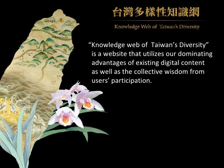 """"""" Knowledge web of  Taiwan's Diversity"""" is a website that utilizes our dominating  advantages of existing digital content ..."""