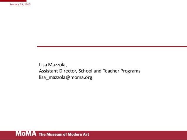 Lisa Mazzola, Assistant Director, School and Teacher Programs lisa_mazzola@moma.org January 29, 2015
