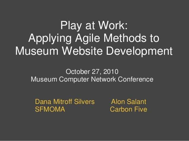 Play at Work: Applying Agile Methods to Museum Website Development October 27, 2010 Museum Computer Network Conference Dan...