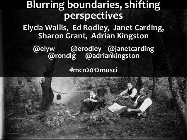 Blurring boundaries, shifting         perspectivesElycia Wallis, Ed Rodley, Janet Carding,     Sharon Grant, Adrian Kingst...