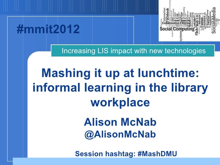#mmit2012       Increasing LIS impact with new technologies    Mashing it up at lunchtime:  informal learning in the libra...