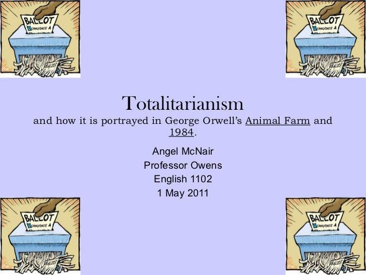 Totalitarianism and how it is portrayed in George Orwell's  Animal Farm  and  1984 . Angel McNair Professor Owens English ...