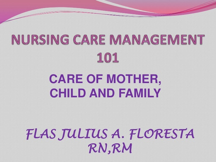 NURSING CARE MANAGEMENT 101<br />CARE OF MOTHER, CHILD AND FAMILY<br />FLAS JULIUS A. FLORESTA RN,RM<br />