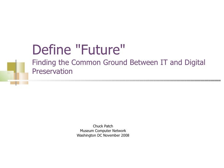 "Define ""Future""  Finding the Common Ground Between IT and Digital Preservation Chuck Patch Museum Computer Netwo..."