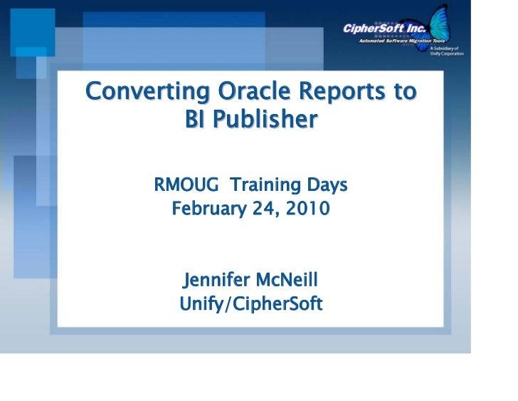 Converting Oracle Reports to        BI Publisher     RMOUG Training Days      February 24, 2010       Jennifer McNeill    ...