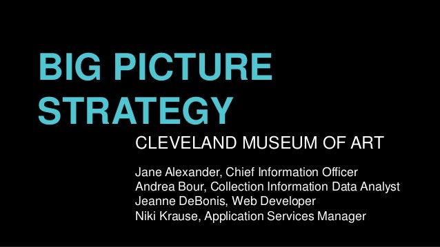 BIG PICTURE STRATEGY CLEVELAND MUSEUM OF ART Jane Alexander, Chief Information Officer Andrea Bour, Collection Information...