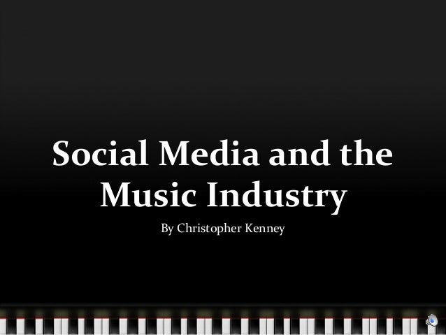 Social Media and the  Music Industry      By Christopher Kenney