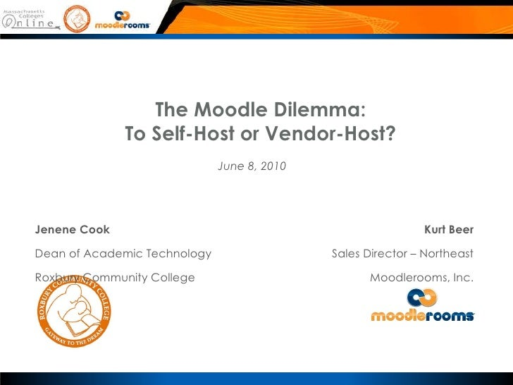 The Moodle Dilemma: To Self-Host or Vendor-Host? Kurt Beer Sales Director – Northeast Moodlerooms, Inc. Jenene Cook Dean o...