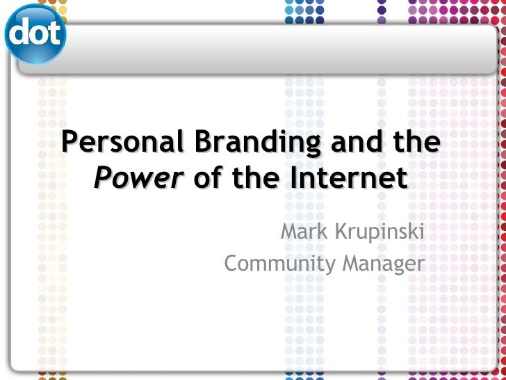Personal Branding and the  Power  of the Internet Mark Krupinski Community Manager